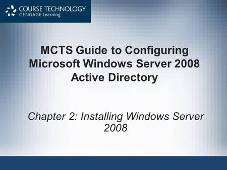 MCTS Guide to Configuring Microsoft Windows Server 2008 Active Directory Chapter 2: Installing Windows Server 2008.