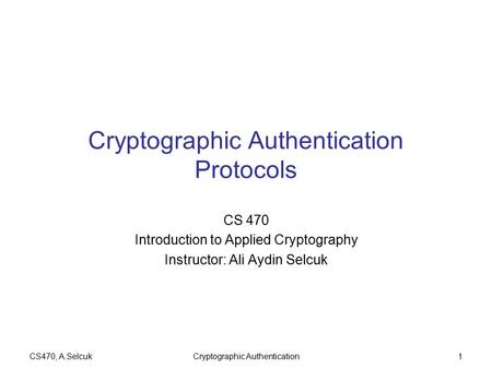 CS470, A.SelcukCryptographic Authentication1 Cryptographic Authentication Protocols CS 470 Introduction to Applied Cryptography Instructor: Ali Aydin Selcuk.