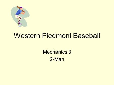 Western Piedmont Baseball Mechanics 3 2-Man. Mechanics 3 2-Man: Field Mechanics & Coverages No Runners On Base UIC: Move out on all batted balls; Ground.