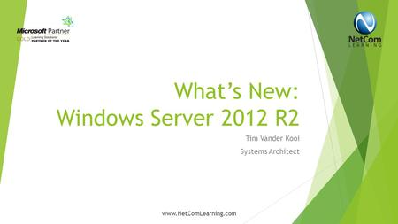 What's New: Windows Server 2012 R2 Tim Vander Kooi Systems Architect www.NetComLearning.com.