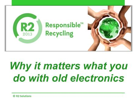 Why it matters what you do with old electronics © R2 Solutions.