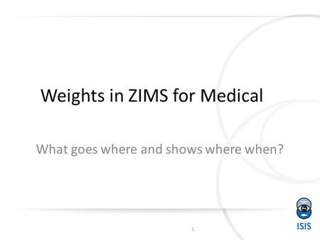 Weights in ZIMS for Medical What goes where and shows where when? 1.