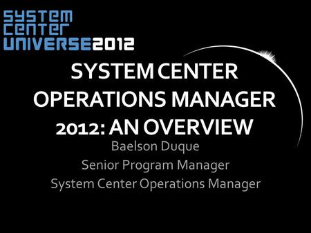 SYSTEM CENTER OPERATIONS MANAGER 2012: AN OVERVIEW Baelson Duque Senior Program Manager System Center Operations Manager.