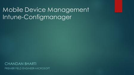 Mobile Device Management Intune-Configmanager CHANDAN BHARTI PREMIER FIELD ENGINEER-MICROSOFT.