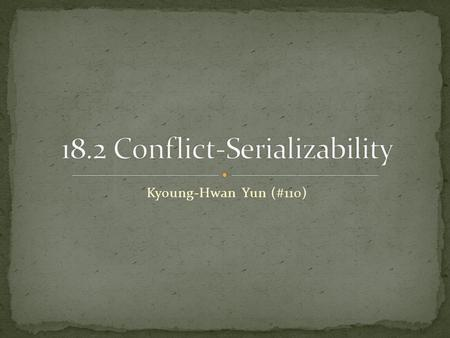 Kyoung-Hwan Yun (#110). Conflicts Precedence Graphs and a Test for Conflict- Serializability.