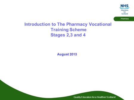 Quality Education for a Healthier Scotland Pharmacy Introduction to The Pharmacy Vocational Training Scheme Stages 2,3 and 4 August 2013.