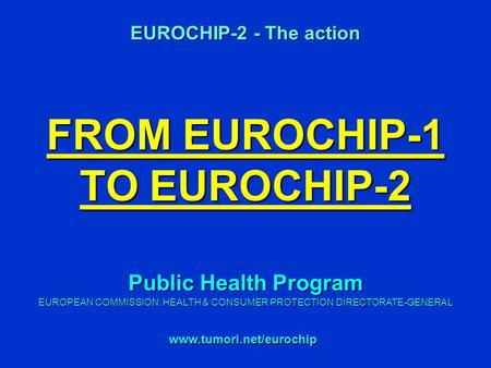FROM EUROCHIP-1 TO EUROCHIP-2 EUROCHIP-2 - The action www.tumori.net/eurochip Public Health Program EUROPEAN COMMISSION: HEALTH & CONSUMER PROTECTION DIRECTORATE-GENERAL.