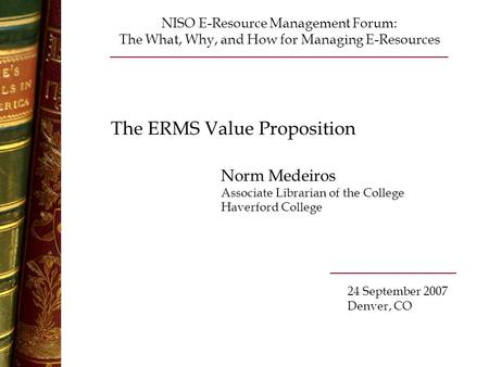 The ERMS Value Proposition Norm Medeiros Associate Librarian of the College Haverford College NISO E-Resource Management Forum: The What, Why, and How.