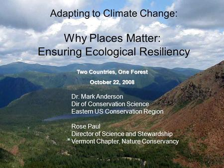 Adapting to Climate Change: Why Places Matter: Ensuring Ecological Resiliency Dr. Mark Anderson Dir of Conservation Science Eastern US Conservation Region.