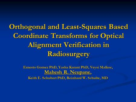 Orthogonal and Least-Squares Based Coordinate Transforms for Optical Alignment Verification in Radiosurgery Ernesto Gomez PhD, Yasha Karant PhD, Veysi.
