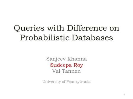Queries with Difference on Probabilistic Databases Sanjeev Khanna Sudeepa Roy Val Tannen University of Pennsylvania 1.