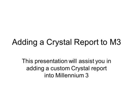 Adding a Crystal Report to M3 This presentation will assist you in adding a custom Crystal report into Millennium 3.