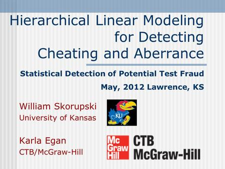 Hierarchical Linear Modeling for Detecting Cheating and Aberrance Statistical Detection of Potential Test Fraud May, 2012 Lawrence, KS William Skorupski.