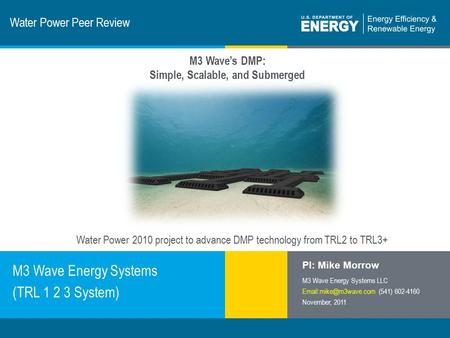 1 | Program Name or Ancillary Texteere.energy.gov Water Power Peer Review M3 Wave Energy Systems (TRL 1 2 3 System) PI: Mike Morrow M3 Wave Energy Systems.