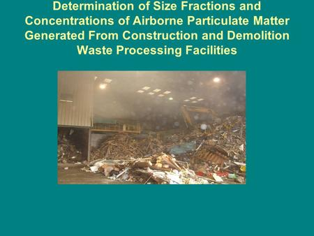 Determination of Size Fractions and Concentrations of Airborne Particulate Matter Generated From Construction and Demolition Waste Processing Facilities.