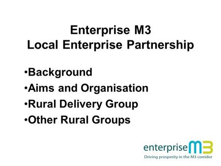 Enterprise M3 Local Enterprise Partnership Background Aims and Organisation Rural Delivery Group Other Rural Groups.