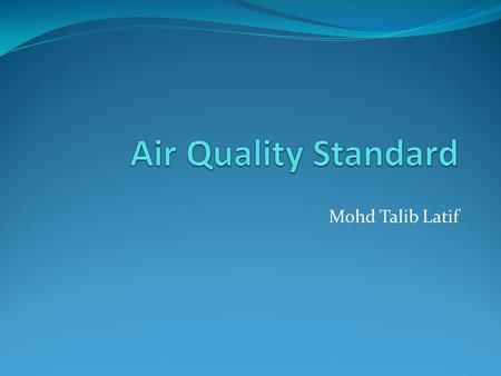 Mohd Talib Latif. Introduction An air quality standard is a description of a level of air quality that is adopted by a regulatory authority as enforceable.