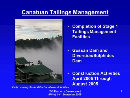 TVI Resource Development (Phils), Inc. September 2005 1 Canatuan Tailings Management Completion of Stage 1 Tailings Management Facilties Gossan Dam and.