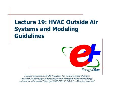 Lecture 19: HVAC Outside Air Systems and Modeling Guidelines Material prepared by GARD Analytics, Inc. and University of Illinois at Urbana-Champaign under.