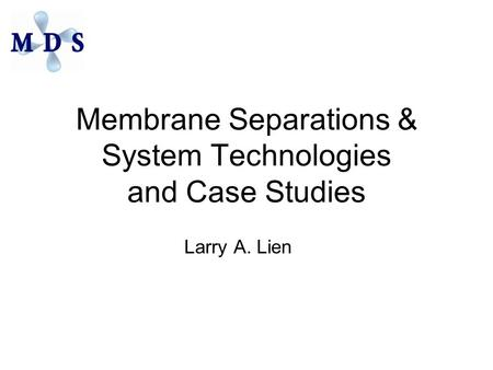 Membrane Separations & System Technologies and Case Studies Larry A. Lien.