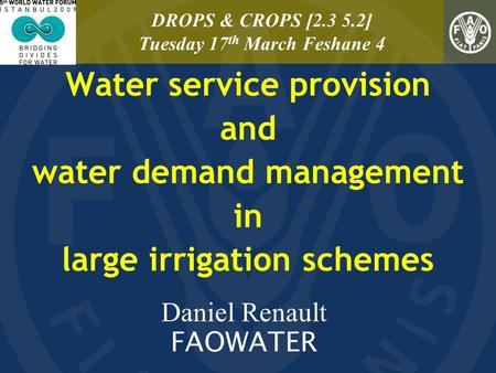 Water service provision and water demand management in large irrigation schemes Daniel Renault FAOWATER DROPS & CROPS [2.3 5.2] Tuesday 17 th March Feshane.