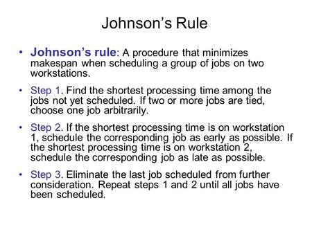 Johnson's Rule Johnson's rule: A procedure that minimizes makespan when scheduling a group of jobs on two workstations. Step 1. Find the shortest processing.