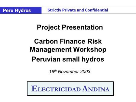 E LECTRICIDAD A NDINA Carbon Finance Risk Management Workshop Peruvian small <strong>hydros</strong> 19 th November 2003 Project Presentation Peru <strong>Hydros</strong> Strictly Private.