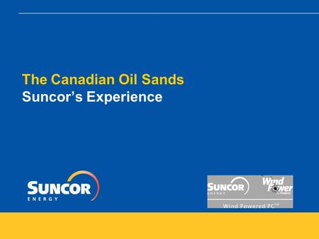 The Canadian Oil Sands Suncor's Experience. The Canadian Oil Sands – Suncor's Experience Topics  Overview of Oil Sands Operations : how water and energy.