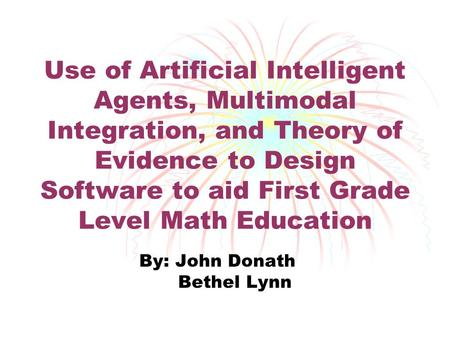 Use of Artificial Intelligent Agents, Multimodal Integration, and Theory of Evidence to Design Software to aid First Grade Level Math Education By: John.