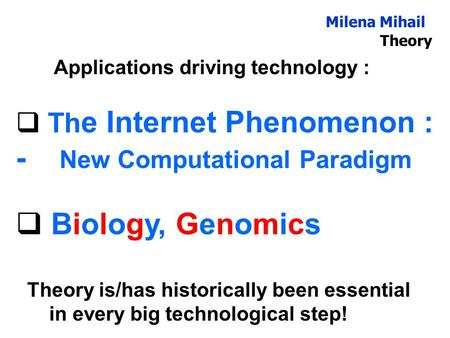 Milena Mihail Theory Applications driving technology :  Th e Internet Phenomenon : - New Computational Paradigm  Biology, Genomics Theory is/has historically.