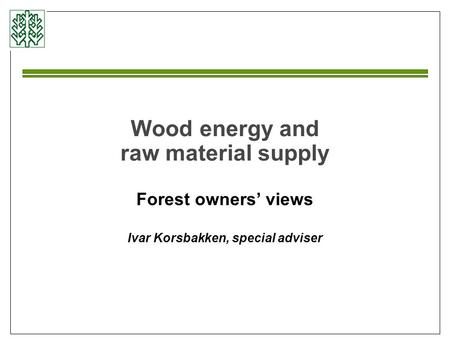 Wood energy and raw material supply Forest owners' views Ivar Korsbakken, special adviser.