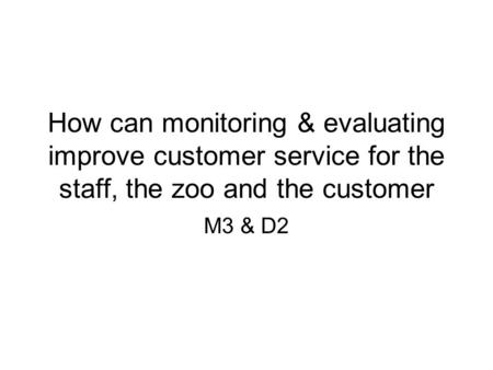 How can monitoring & evaluating improve customer service for the staff, the zoo and the customer M3 & D2.