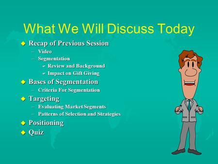 What We Will Discuss Today u Recap of Previous Session –Video –Segmentation F Review and Background F Impact on Gift Giving u Bases of Segmentation –Criteria.
