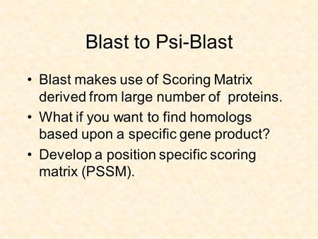 Blast to Psi-Blast Blast makes use of Scoring Matrix derived from large number of proteins. What if you want to find homologs based upon a specific gene.