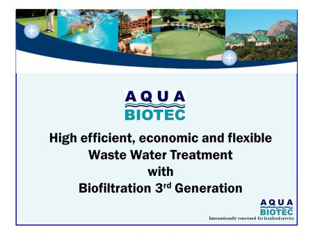 Internationally renowned for localised service High efficient, economic and flexible Waste Water Treatment with Biofiltration 3 rd Generation.