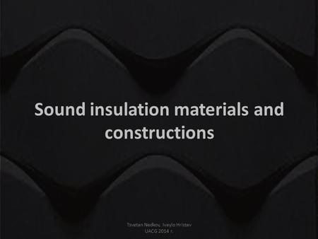 Sound insulation materials and constructions Tsvetan Nedkov, Ivaylo Hristev UACG 2014 г.