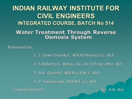 INDIAN RAILWAY INSTITUTE FOR CIVIL ENGINEERS INTEGRATED COURSE, BATCH No 514 Water Treatment Through Reverse Osmosis System Presented by: 1. J. Gowri Shankar,