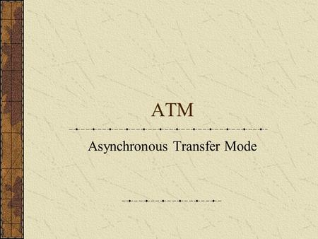 ATM Asynchronous Transfer Mode. ATM Networks Use optical fibre similar to that used for FDDI networks ATM runs on network hardware called SONET ATM cells.