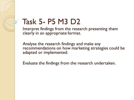 Task 5- P5 M3 D2 Interpret findings from the research presenting them clearly in an appropriate format. Analyse the research findings and make any recommendations.