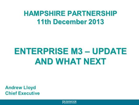 HAMPSHIRE PARTNERSHIP 11th December 2013 ENTERPRISE M3 – UPDATE AND WHAT NEXT Andrew Lloyd Chief Executive.