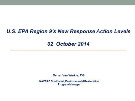 U.S. EPA Region 9's New Response Action Levels 02 October 2014 Derral Van Winkle, P.G. NAVFAC Southwest, Environmental Restoration Program Manager.