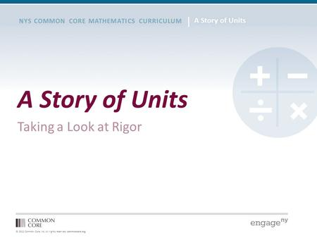 © 2012 Common Core, Inc. All rights reserved. commoncore.org NYS COMMON CORE MATHEMATICS CURRICULUM A Story of Units Taking a Look at Rigor.
