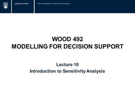 WOOD 492 MODELLING FOR DECISION SUPPORT Lecture 10 Introduction to Sensitivity Analysis.