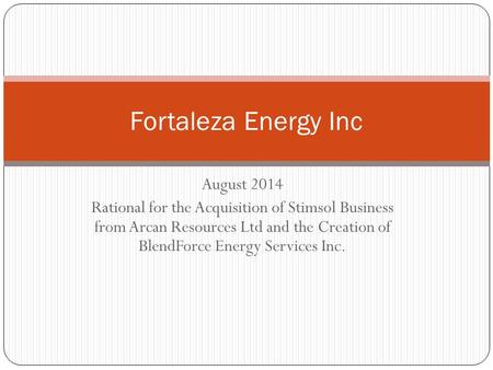 August 2014 Rational for the Acquisition of Stimsol Business from Arcan Resources Ltd and the Creation of BlendForce Energy Services Inc. Fortaleza Energy.