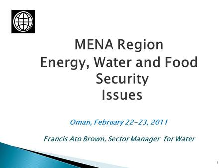 MENA Region Energy, Water and Food Security Issues Oman, February 22-23, 2011 Francis Ato Brown, Sector Manager for Water 1.