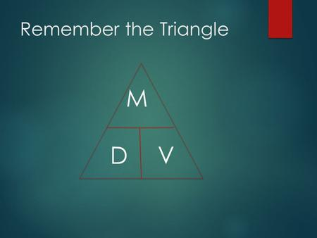 Remember the Triangle M D 		V.