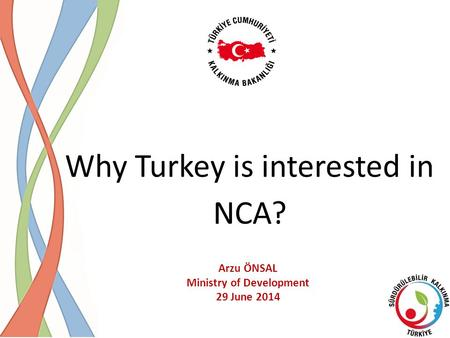 Why Turkey is interested in NCA? Arzu ÖNSAL Ministry of Development 29 June 2014.
