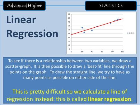 Advanced Higher STATISTICS Linear Regression To see if there is a relationship between two variables, we draw a scatter-graph. It is then possible to draw.
