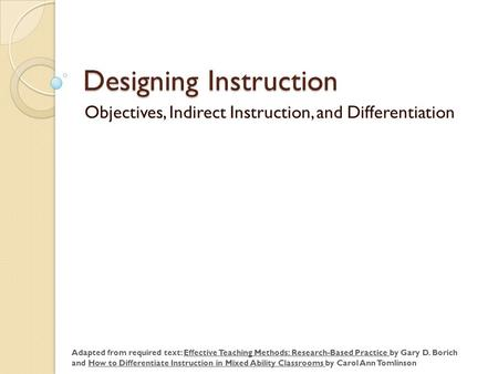 Designing Instruction Objectives, Indirect Instruction, and Differentiation Adapted from required text: Effective Teaching Methods: Research-Based Practice.