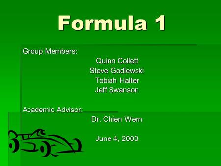Formula 1 Group Members: Quinn Collett Steve Godlewski Tobiah Halter Jeff Swanson Academic Advisor: Dr. Chien Wern June 4, 2003.
